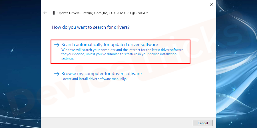 However, if you are not aware of the actual driver, then you can select the former option, i.e. 'Search automatically for updated driver software'.