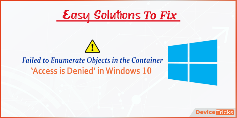 How to Fix the error 'Failed to enumerate objects in the container. Access is denied' in Windows 10?