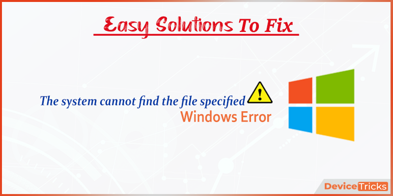 "How to Fix ""The system cannot find the file specified"" error ?"