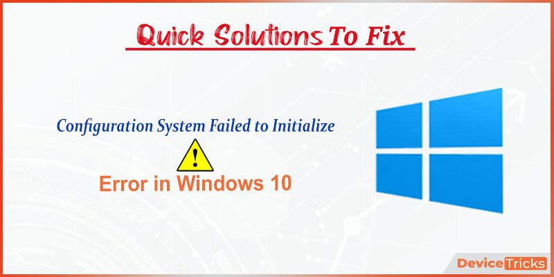 How to Fix Configuration System Failed to Initialize Error on Windows 10 ?