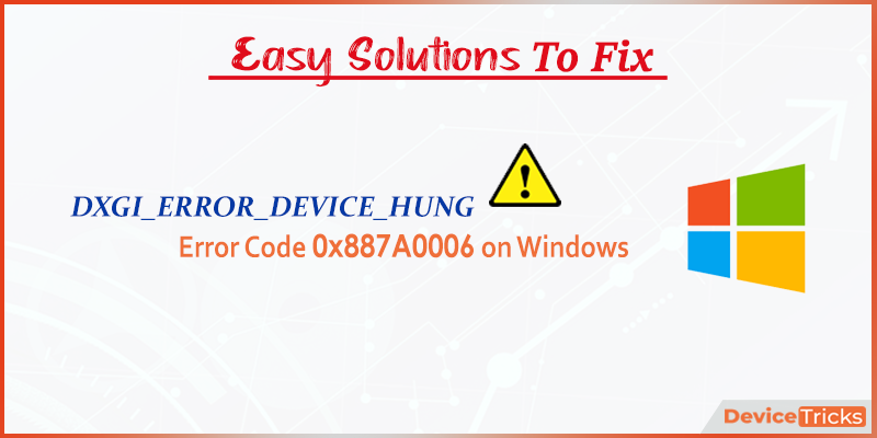 How to Fix DXGI_ERROR_DEVICE_HUNG Error Code 0x887A0006 on Windows ?