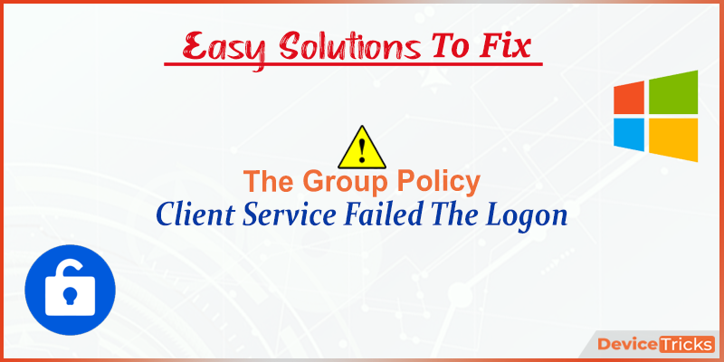 How to Fix The Group Policy Client Service Failed The Logon ?