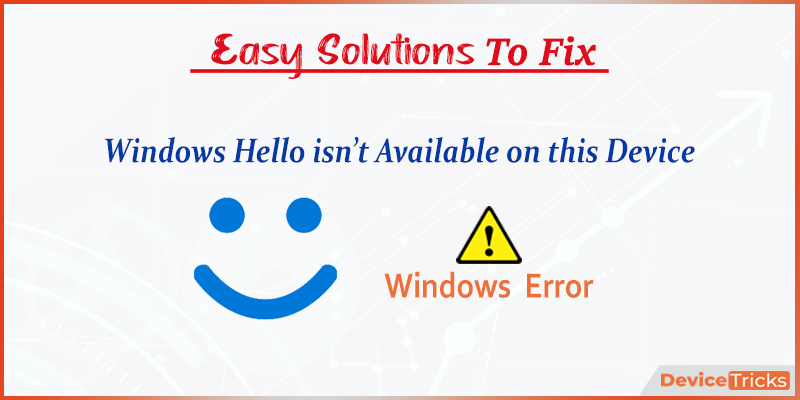 How to Fix Windows Hello isn't available on this Device on Windows 10?