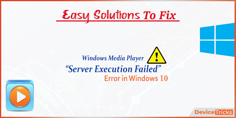 "How to Fix Windows Media Player ""Server execution failed"" Error on Windows 10?"