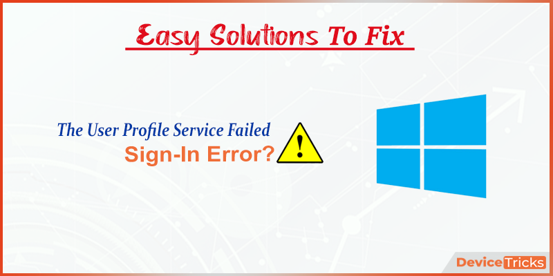"How to fix the ""User Profile Service Failed the Sign-In"" error ?"