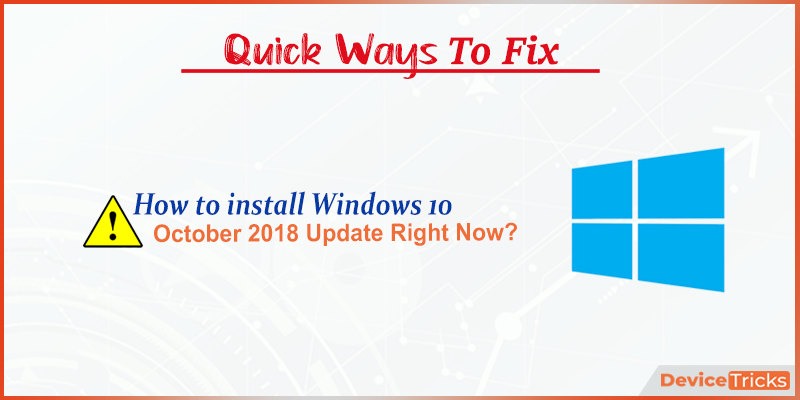 How to Install Windows 10 October 2018 Update right now ?
