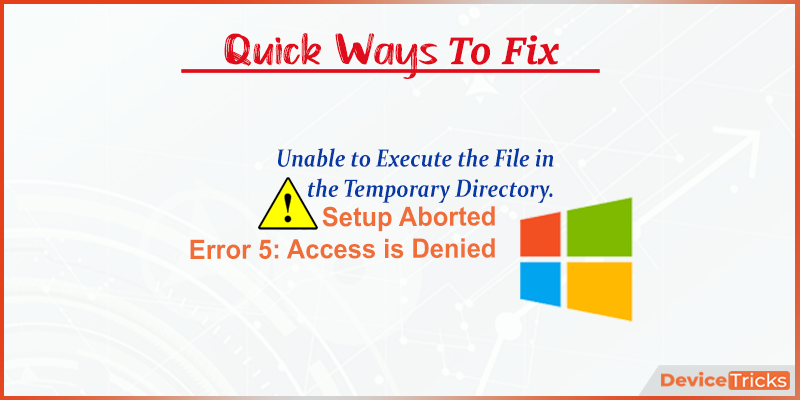 "How to Fix ""Unable to execute the file in the temporary directory. Setup aborted Error 5: Access is denied"" ?"