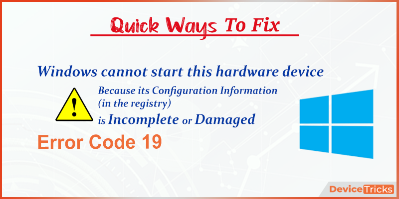 Fix Windows 10 Error: Windows cannot start this hardware device because its configuration information (in the registry) is incomplete or damaged. (Code 19)