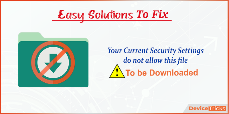 How to Fix Your Current Security Settings do not allow this file to be Downloaded?