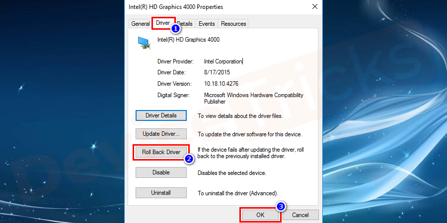 Go to the driver tab from the menu. And select roll back driver option to take your graphics driver to the previous version. Finally, click on the OK button.