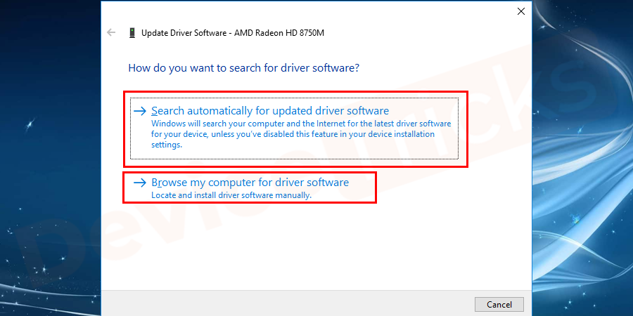On the pop–up window select search automatically for updated driver software option for searching the driver online. Select browse my computer for driver software option to update the driver from the downloaded driver in your computer.
