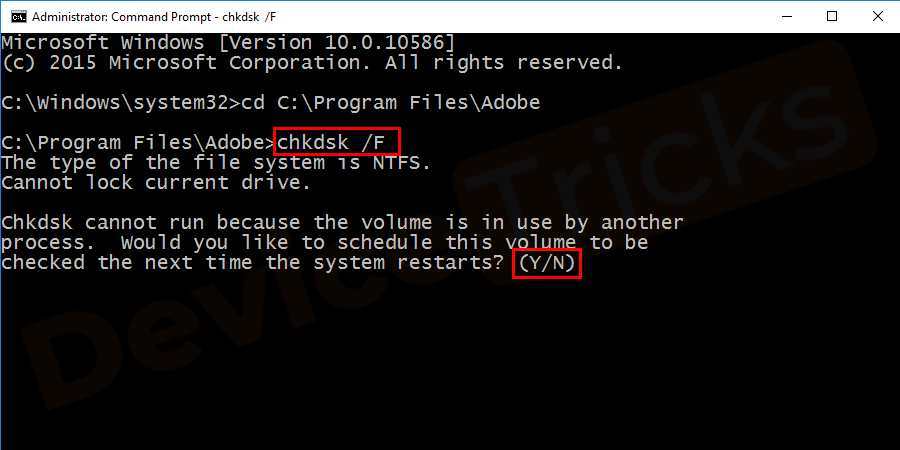 Type chkdsk /F and press Enter. If that particular file/folder is located on your boot disk (C:), the Command Prompt will ask you whether to scan it during the next system launch. Type Y and hit Enter to confirm.
