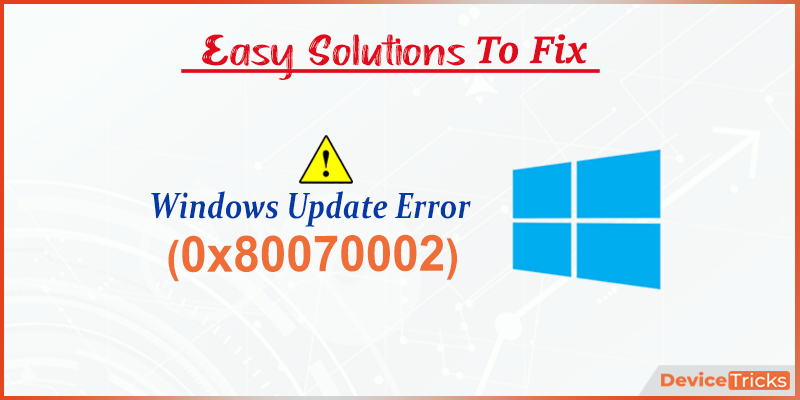 How to Fix Windows Update Error 0x80070002?