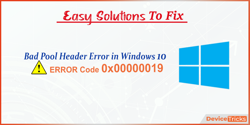 How to Fix the Error 0x00000019 (Bad Pool Header) in Windows 10 ?