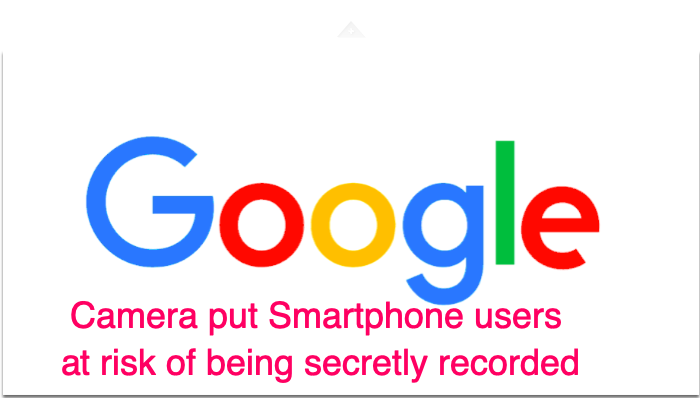 Flaw in Google Camera put Smartphone users at risk of being secretly recorded