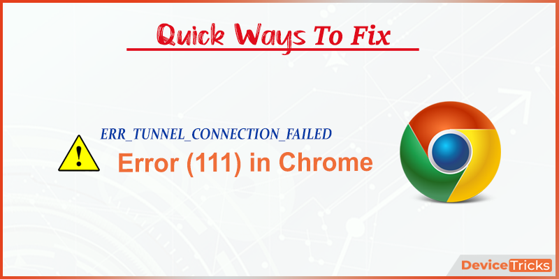 How to Fix ERR_TUNNEL_CONNECTION_FAILED (Error 111) in Chrome?