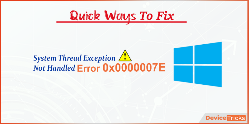 How to Fix System Thread Exception Not Handled 0x0000007E Error?